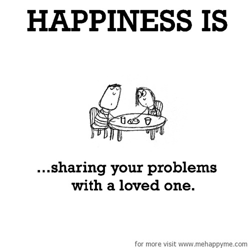 Happiness #560: Happiness is sharing your problems with a loved one.