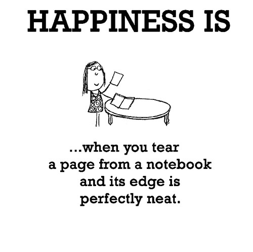 Happiness #562: Happiness is when you tear a page from a notebook and its edge is perfectly neat.