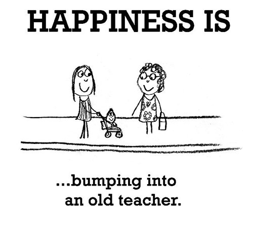 Happiness #567: Happiness is bumping into an old teacher.