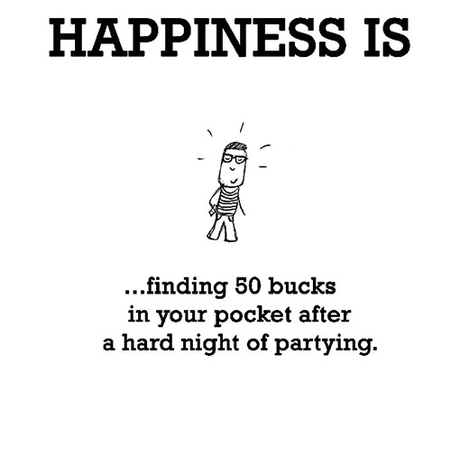 Happiness #576: Happiness is finding 50 bucks in your pocket after a hard night of partying.