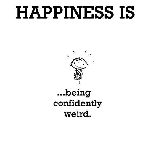 Happiness #582: Happiness is being confidently weird.