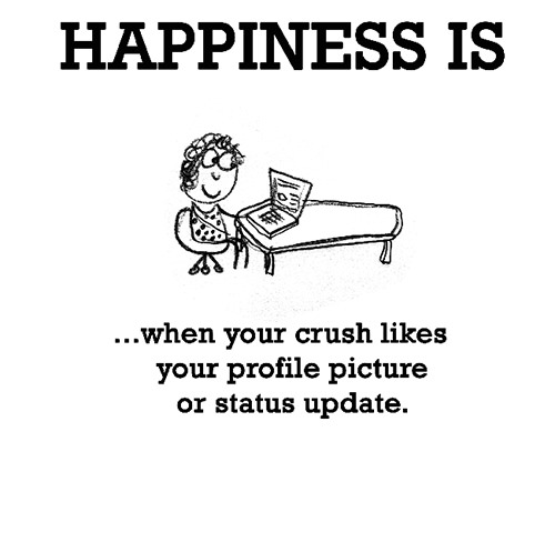 Happiness #595: Happiness is when your crush likes your profile picture or status update.