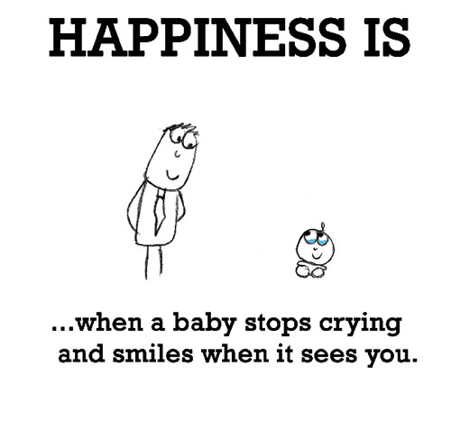 Happiness #604: Happiness is when a baby stops crying and smile when it sees you.