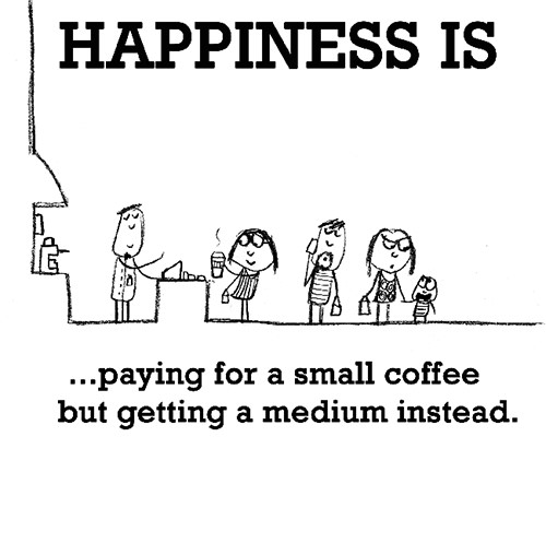 Happiness #605: Happiness is paying for a small coffee but getting a medium instead.