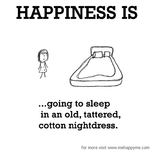 Happiness #612: Happiness is going to sleep in an old tattered cotton nightdress.