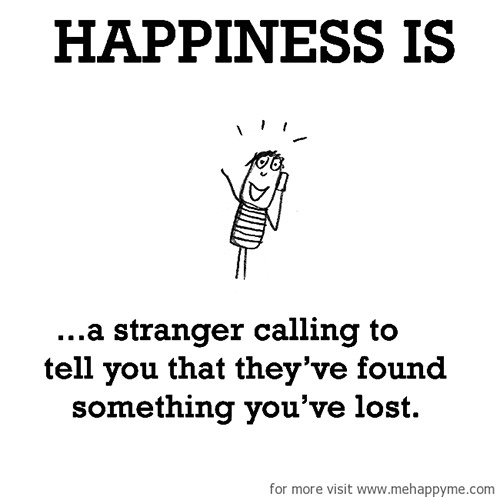 Happiness #618: Happiness is a stranger calling to tell you that they've found something you've lost.
