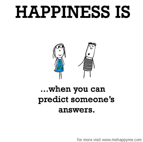 Happiness #629: Happiness is when you can predict someone's answers.
