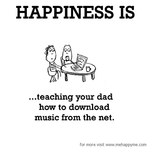 Happiness #631: Happiness is teaching your dad how to download music from the net.