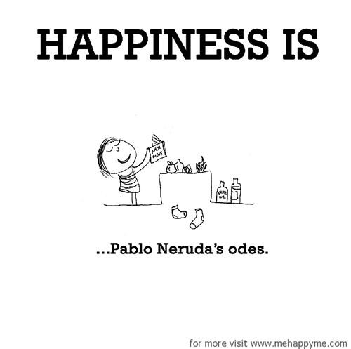 Happiness #632: Happiness is Pablo Neruda's odes.
