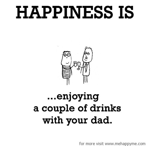 Happiness #635: Happiness is enjoying a couple of drinks with your dad.