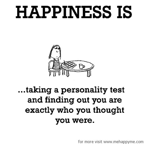 Happiness #638: Happiness is taking a personality test and finding out you are exactly who you thought you were.