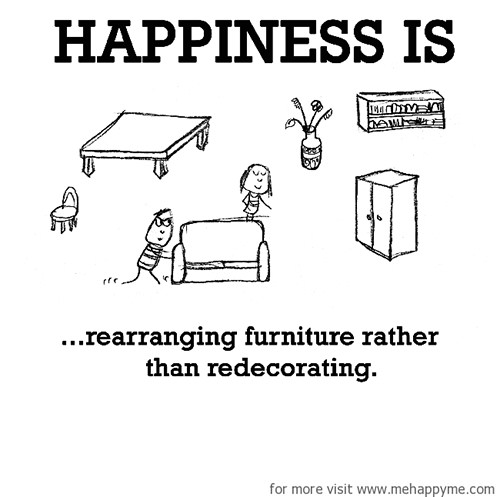 Happiness #640: Happiness is rearranging furniture rather than redecorating.