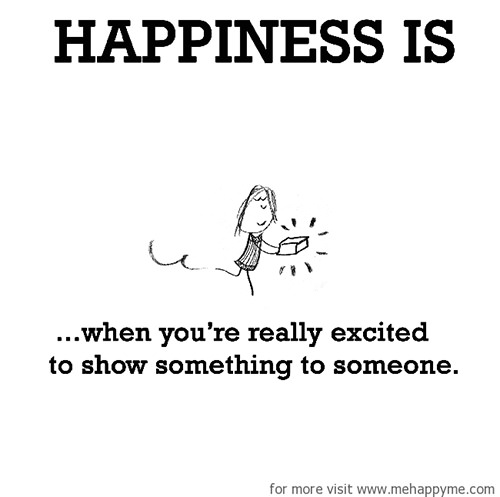 Happiness #642: Happiness is when you're really excited to show something to someone.