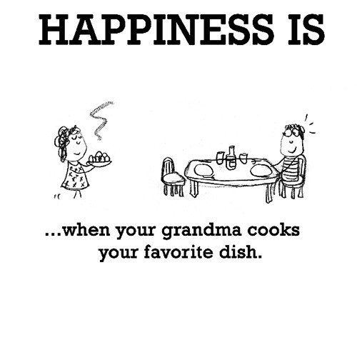 Happiness #644: Happiness is when your grandma cooks your favorite dish.