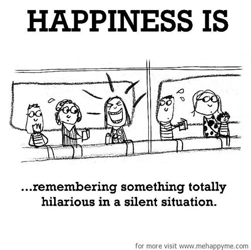 Happiness #647: Happiness is remembering something totally hilarious in a silent situation.