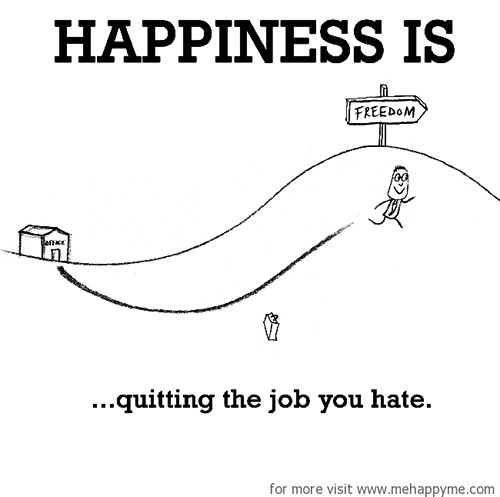 Happiness #648: Happiness is quitting a job you hate.