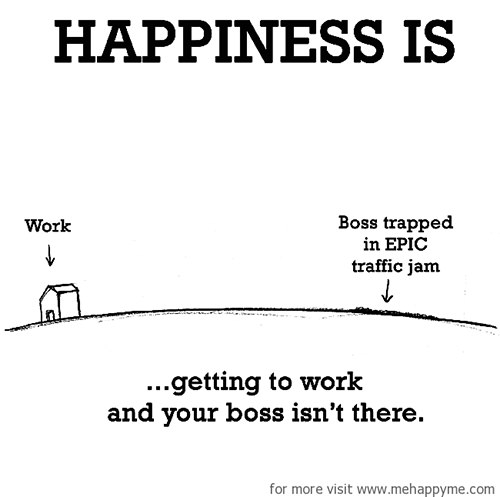 Happiness #651: Happiness is getting to work and your boss isn't there.