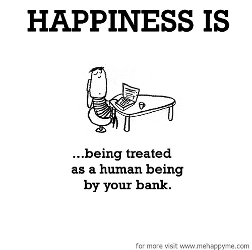 Happiness #657: Happiness is being treated as a human being by your bank.