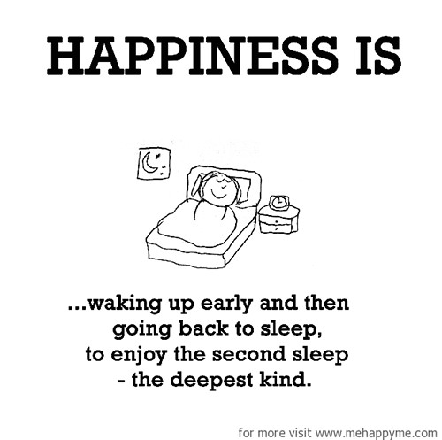 Happiness #665: Happiness is waking up early and then going back to sleep to enjoy the second sleep - the deepest kind.