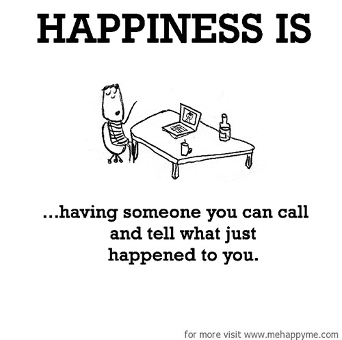 Happiness #672: Happiness is having someone you can call and tell what just happened to you.