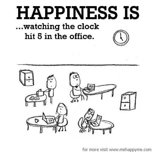 Happiness #678: Happiness is watching the clock hit 5 in the office.