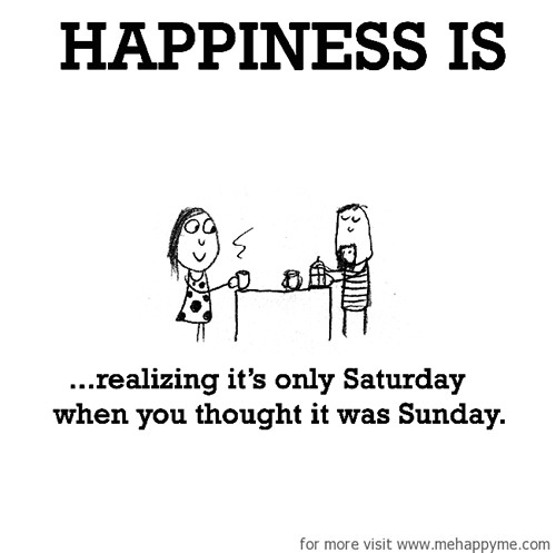 Happiness #682: Happiness is realizing its only Saturday when you thought it was Sunday.