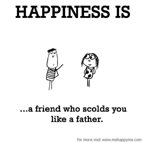 Happiness #689: Happiness is a friend who scolds you like a father.