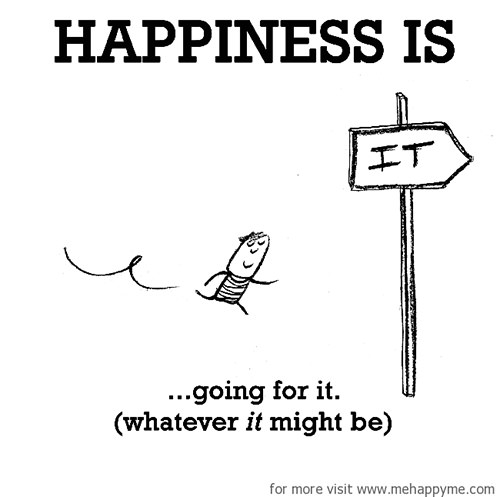 Happiness #694: Happiness is going for it. (whatever it might be)