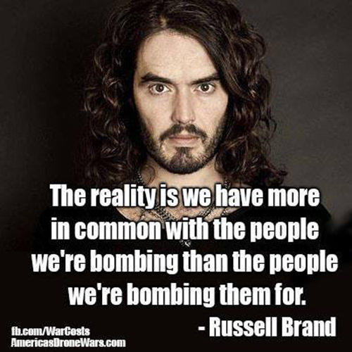 Hard Truths #5: The reality is we have more in common with the people we're bombing than the people we're bombing them for. - Russell Brand