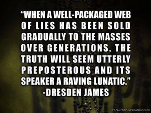 Hard Truths #12: When a well-packaged web of lies has been sold gradually to the masses over generations, the truth will seem utterly preposterous and its speaker a raving lunatic. - Dresden James