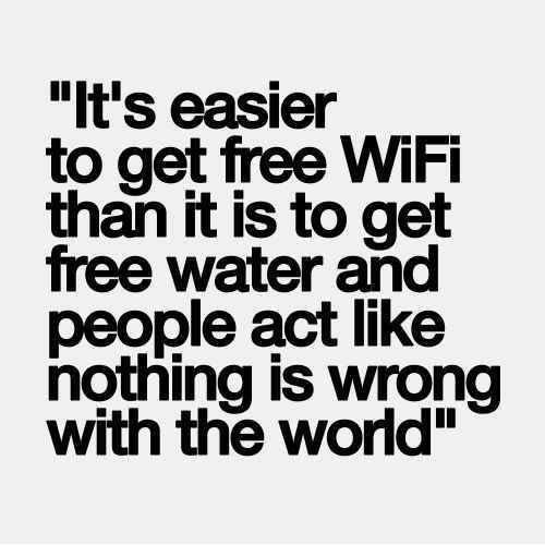 Hard Truths #20: It's easier to get free WiFi than it is to get free water and people act like nothing is wrong with the world.