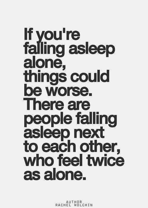Hard Truths #25: If you're falling asleep alone, things could be worse. There are people falling asleep next to each other who feel twice as alone.