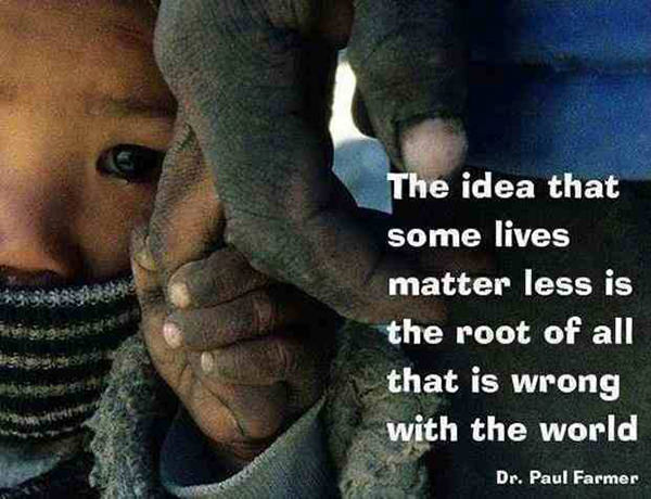 Hard Truths #27: The idea that some lives matter less is the root of all that is wrong with the world. - Paul Farmer