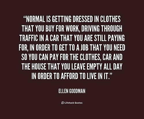 Hard Truths #29: Normal is getting dressed in clothes that you buy for work, driving through traffic in a car that you are still paying for, in order to get to a job that you need so you can pay for the clothes, car and the house that you leave empty all day in order to afford to live in it. - Ellen Goodman