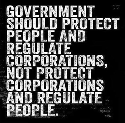 Hard Truths #31: Government should protect people and regulate corporations, not protect corporations and regulate people.