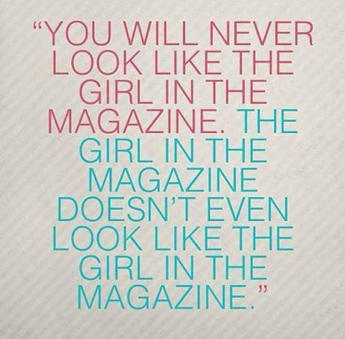 Hard Truths #38: You will never look like the girl in the magazine. The girl in the magazine doesn't even look like the girl in the magazine.