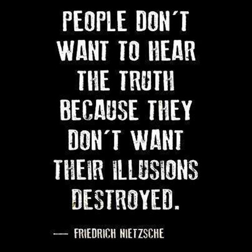 Hard Truths #42: People don't want to hear the truth because they don't want their illusions destroyed.