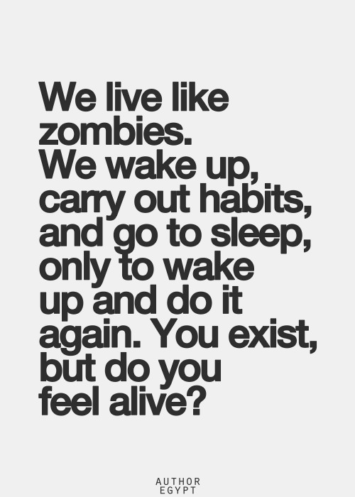 Hard Truths #48: We live like zombies. We wake up, carry out habits, and go to sleep, only to wake up and do it again. You exist, but do you feel alive?