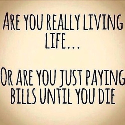 Hard Truths #54: Are you really living life? Of are you just paying bills until you die?