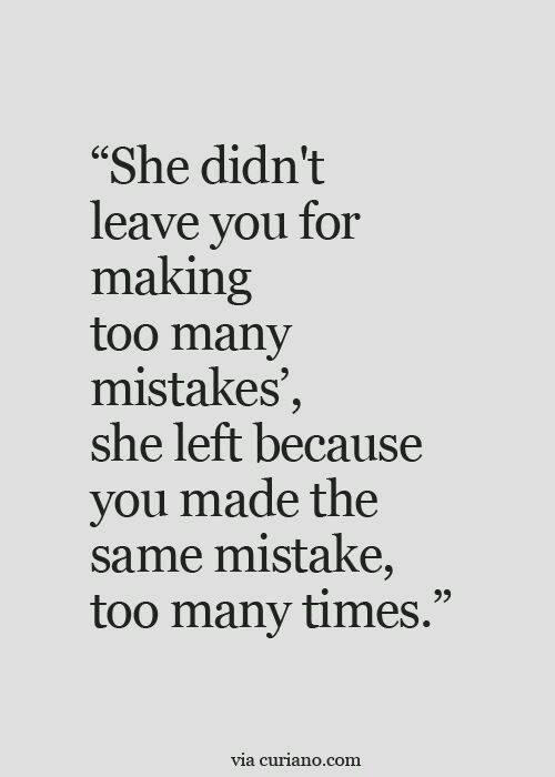 Hard Truths #55: She didn't leave you for making too many mistakes. She left because you made the same mistakes too many times.