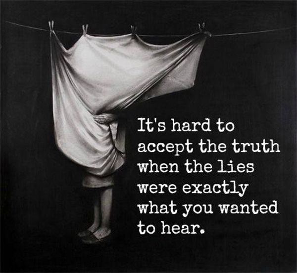 Hard Truths #58: It's hard to accept the truth when the lies were exactly what you wanted to hear.