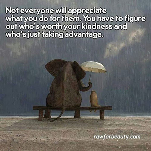 Hard Truths #59: Not everyone will appreciate what you do for them. You have to figure out who's worth your kindness and who's just taking advantage.