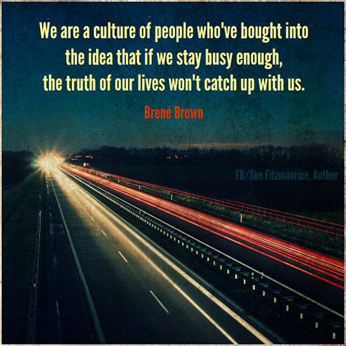 Hard Truths #72: We are a culture of people who've bought into the idea that if we stay busy enough, the truth of our lives won't catch up with us.
