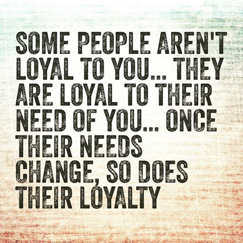 Hard Truths #90: Some people aren't loyal to you. They are loyal to their need of you. Once their needs change, so does their loyalty.