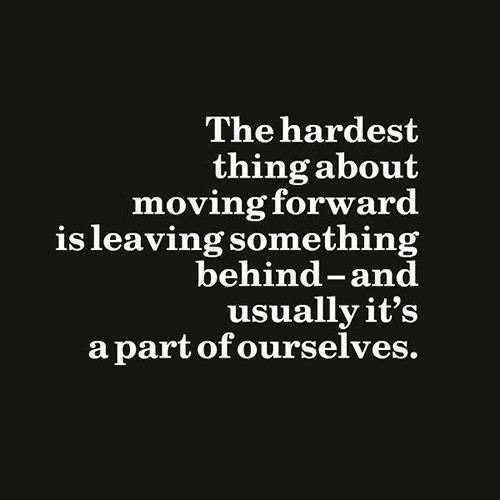 Hard Truths #93: The hardest thing about moving forward is leaving something behind - and usually it's a part of ourselves.