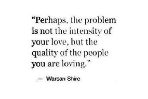 Hard Truths #94: Perhaps, the problem is not the intensity of your love, but the quality of the people you are loving.