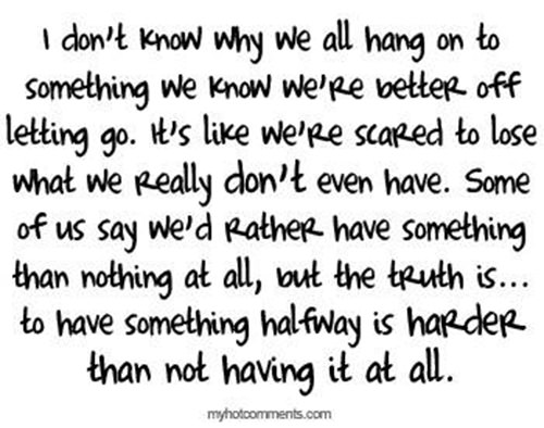 Hard Truths #97: I don't know why we all hang on to something we know we're better off letting go. It's like we're scared to lose what we really don't even have. Some of us say we'd rather have something than nothing at all, but the truth is, to have something halfway is harder than not having it at all.