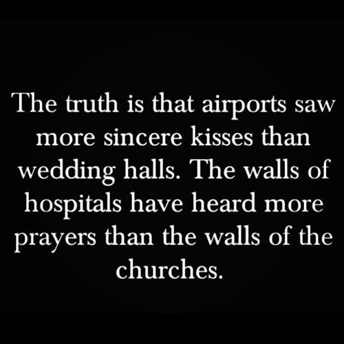 Hard Truths #98: The truth is that airports saw more sincere kisses than wedding halls. The walls of hospitals have heard more prayers than the walls of churches.