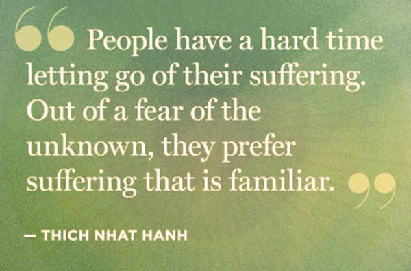Hard Truths #99: People have a hard time letting go of their suffering. Out of fear of the unknown, they prefer suffering that is familiar.