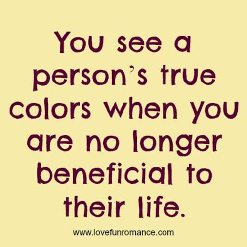 Hard Truths #102: You see a person's true colors when you are no longer beneficial to their life.